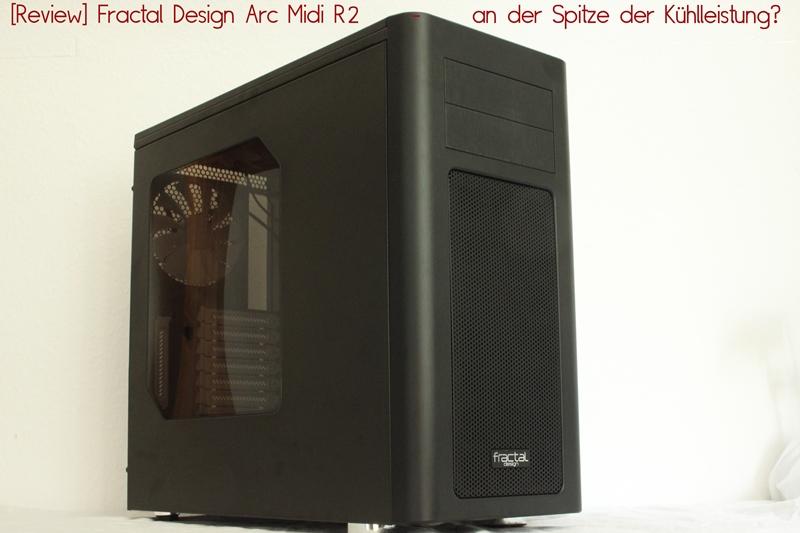 [Review] Fractal Design Arc Midi R2 –an der Spitze der Kühlleistung